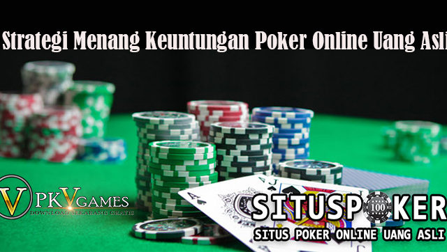 Strategi Menang Keuntungan Poker Online Uang Asli