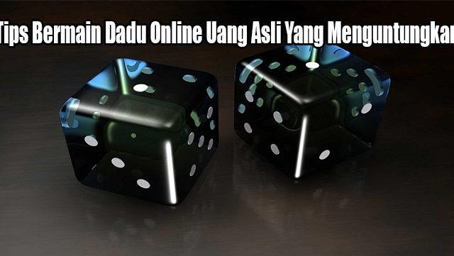 Tips Bermain Dadu Online Uang Asli Yang Menguntungkan